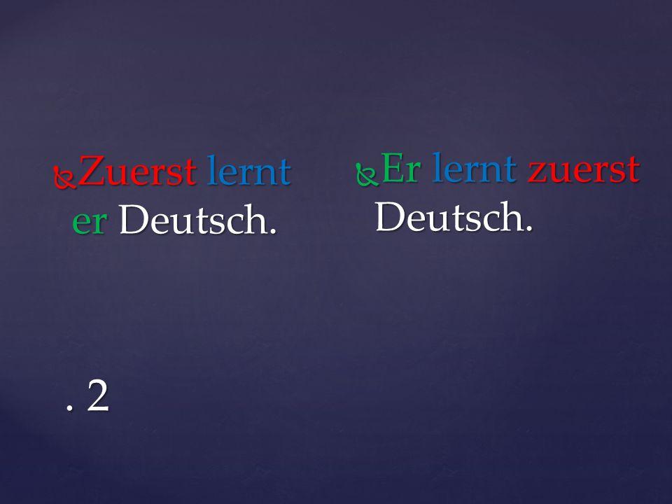 . 2  Zuerst lernt er Deutsch.  Er lernt zuerst Deutsch.