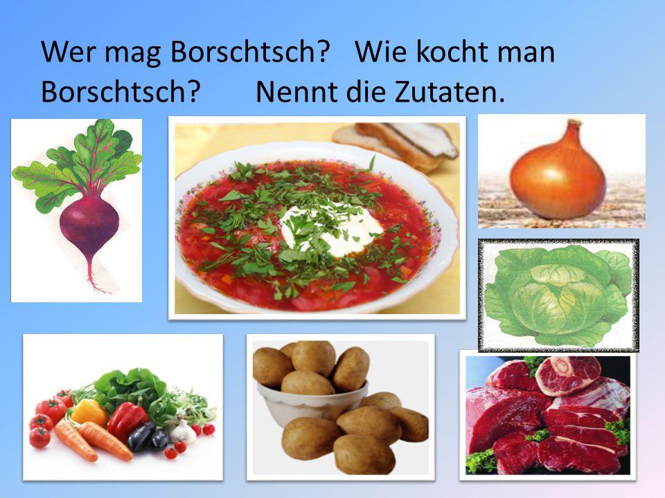 Wer mag Borschtsch? Wie kocht man Borschtsch? Nennt die Zutaten.