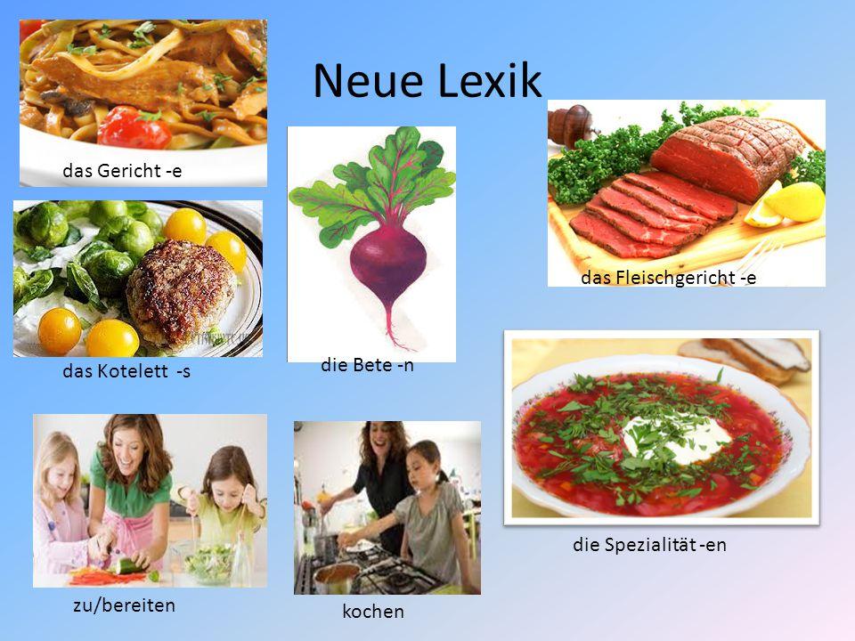 Neue Lexik das Gericht -e das Kotelett -s die Bete -n das Fleischgericht -e die Spezialität -en zu/bereiten kochen