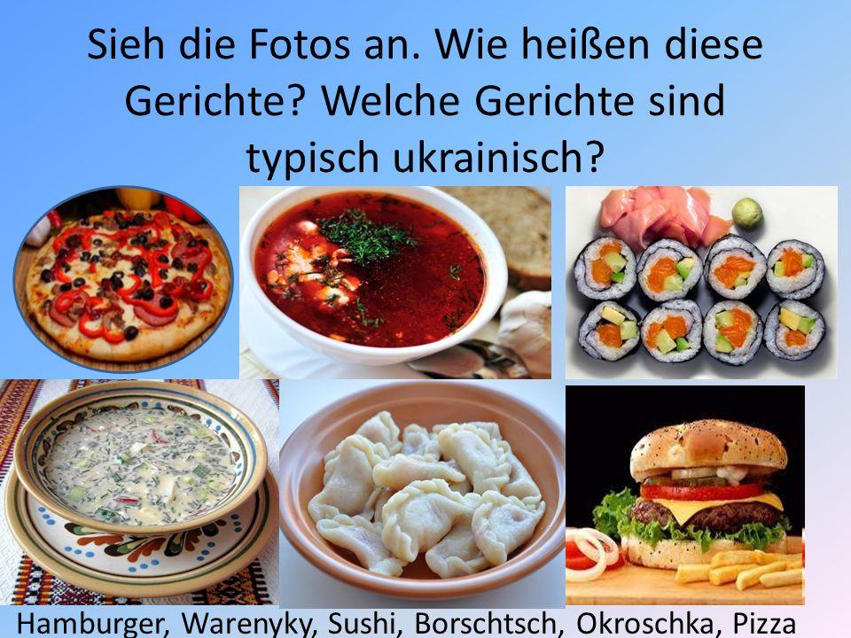 Sieh die Fotos an. Wie heißen diese Gerichte? Welche Gerichte sind typisch ukrainisch? Hamburger, Warenyky, Sushi, Borschtsch, Okroschka, Pizza