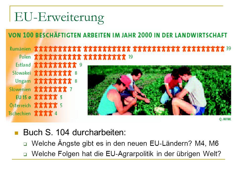 EU-Erweiterung Buch S. 104 durcharbeiten:  Welche Ängste gibt es in den neuen EU-Ländern? M4, M6  Welche Folgen hat die EU-Agrarpolitik in der übrig