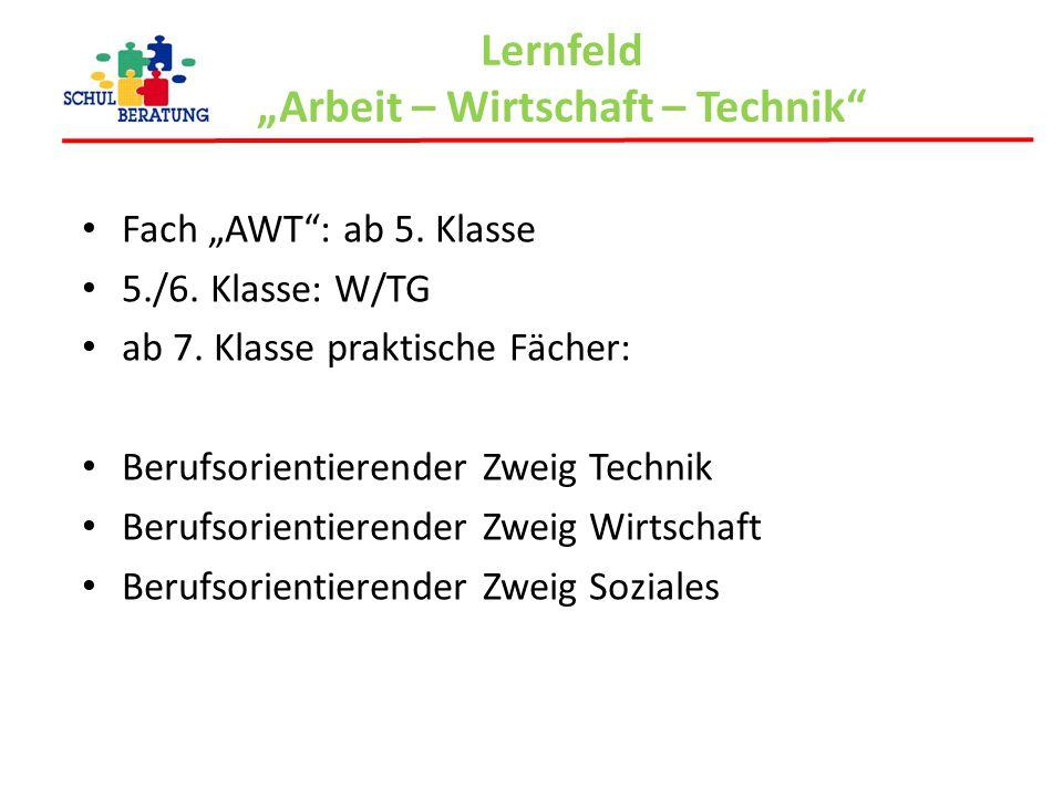 """Lernfeld """"Arbeit – Wirtschaft – Technik"""" Fach """"AWT"""": ab 5. Klasse 5./6. Klasse: W/TG ab 7. Klasse praktische Fächer: Berufsorientierender Zweig Techni"""