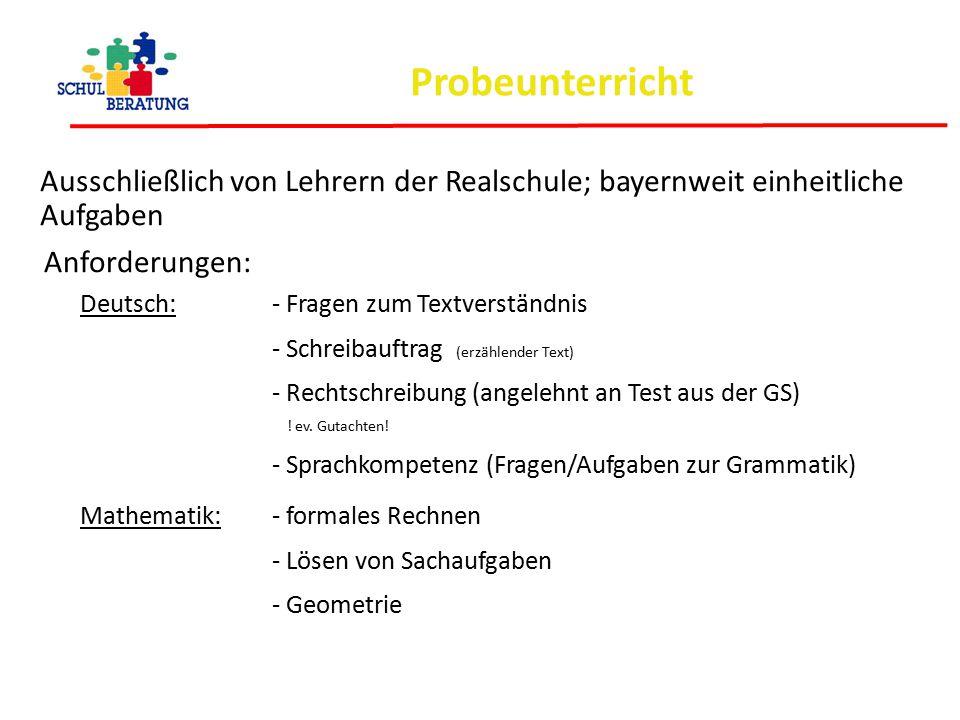 Probeunterricht Ausschließlich von Lehrern der Realschule; bayernweit einheitliche Aufgaben Anforderungen: Deutsch: - Fragen zum Textverständnis - Sch