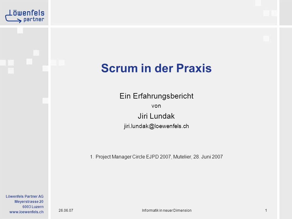 26.06.07Informatik in neuer Dimension1 Löwenfels Partner AG Meyerstrasse 20 6003 Luzern www.loewenfels.ch Scrum in der Praxis Ein Erfahrungsbericht von Jiri Lundak jiri.lundak@loewenfels.ch 1.