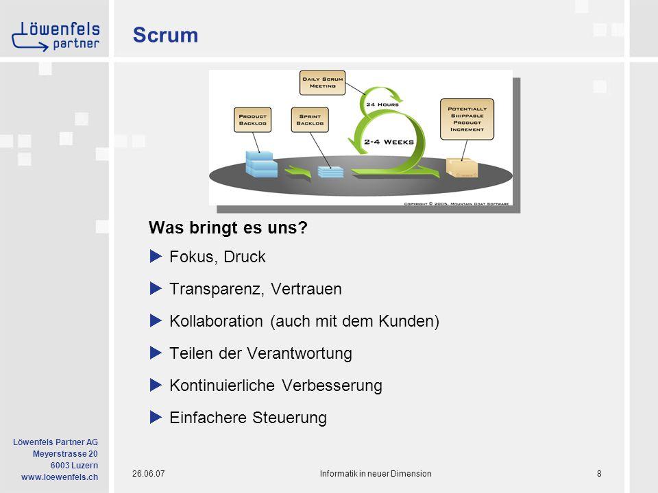 26.06.07Informatik in neuer Dimension9 Löwenfels Partner AG Meyerstrasse 20 6003 Luzern www.loewenfels.ch Scrum bietet: Fokus  Phasen-orientiertes Vorgehen  Gemäss Scrum