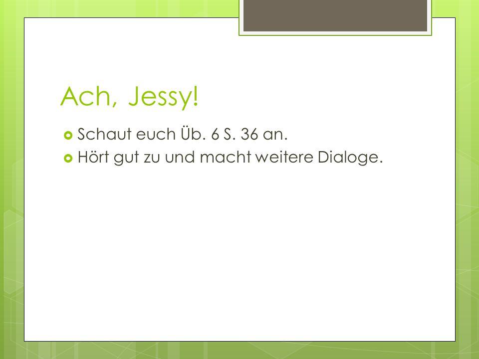 Ach, Jessy!  Schaut euch Üb. 6 S. 36 an.  Hört gut zu und macht weitere Dialoge.