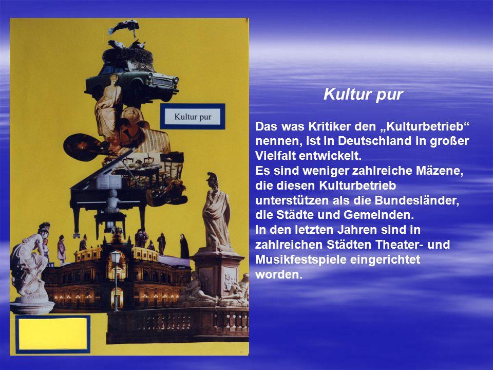 """Kultur pur Das was Kritiker den """"Kulturbetrieb"""" nennen, ist in Deutschland in großer Vielfalt entwickelt. Es sind weniger zahlreiche Mäzene, die diese"""