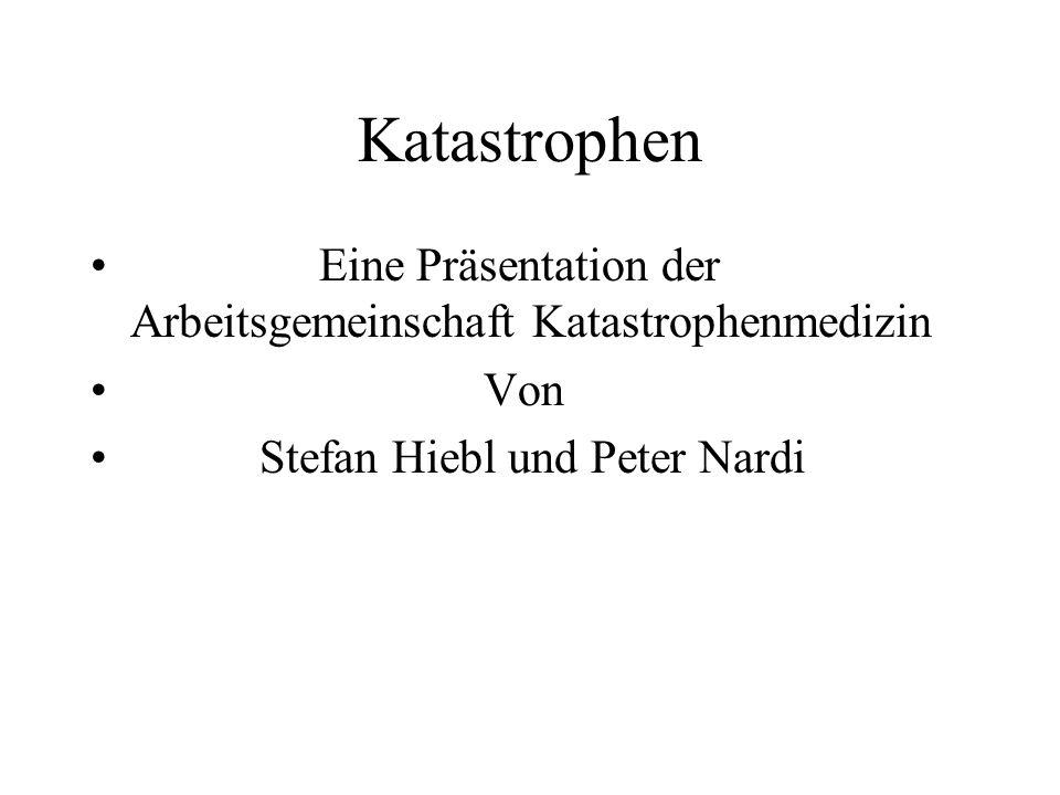 Katastrophen Eine Präsentation der Arbeitsgemeinschaft Katastrophenmedizin Von Stefan Hiebl und Peter Nardi