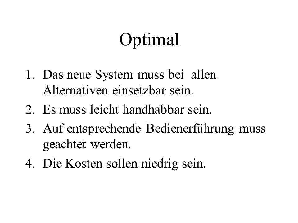 Optimal 1.Das neue System muss bei allen Alternativen einsetzbar sein. 2.Es muss leicht handhabbar sein. 3.Auf entsprechende Bedienerführung muss geac