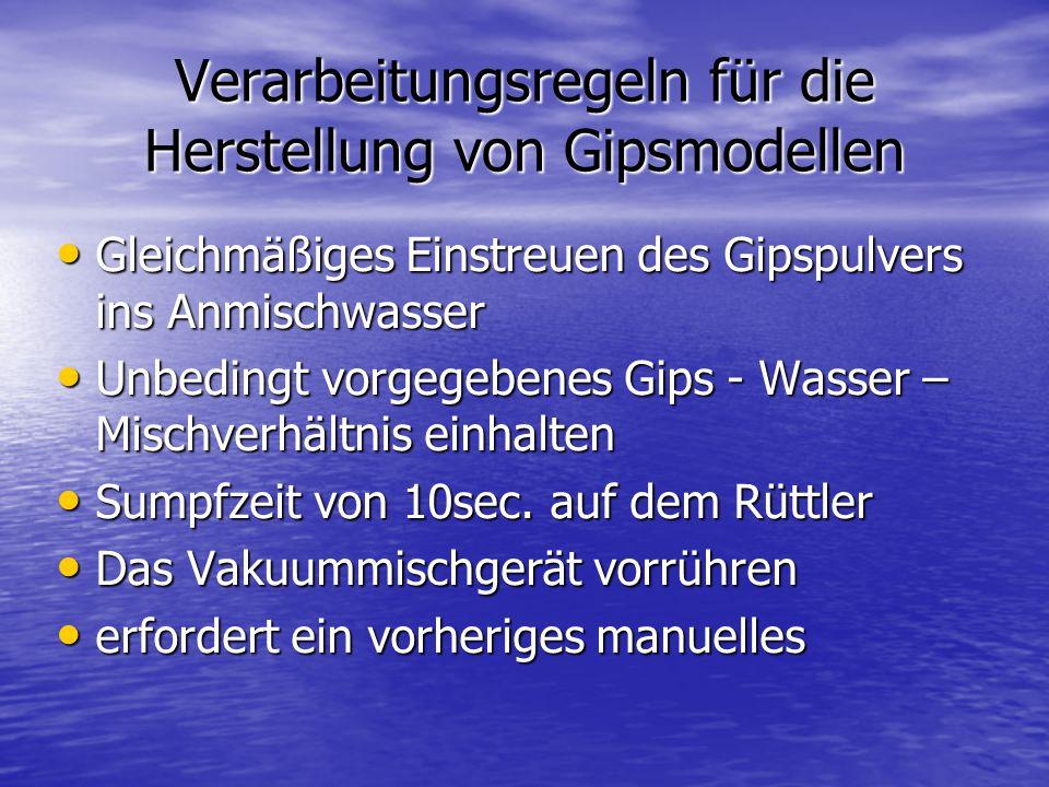 Verarbeitungsregeln für die Herstellung von Gipsmodellen Gleichmäßiges Einstreuen des Gipspulvers ins Anmischwasser Gleichmäßiges Einstreuen des Gipspulvers ins Anmischwasser Unbedingt vorgegebenes Gips - Wasser – Mischverhältnis einhalten Unbedingt vorgegebenes Gips - Wasser – Mischverhältnis einhalten Sumpfzeit von 10sec.