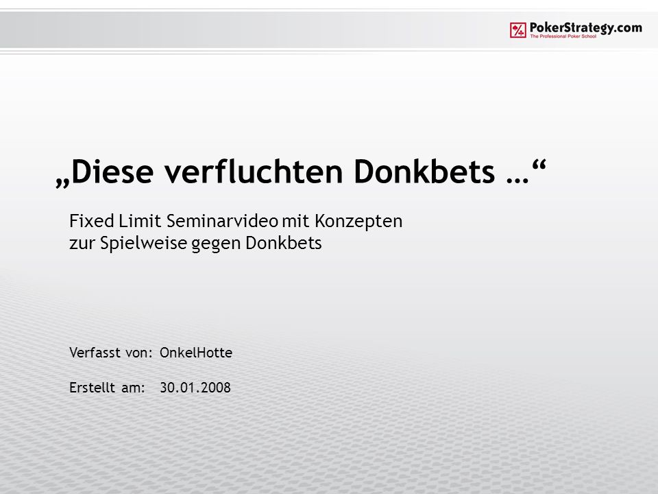 """Verfasst von:OnkelHotte Erstellt am:30.01.2008 """"Diese verfluchten Donkbets … Fixed Limit Seminarvideo mit Konzepten zur Spielweise gegen Donkbets"""