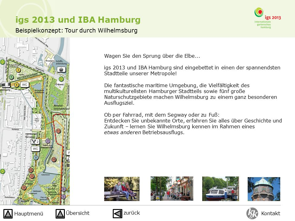 igs 2013 und IBA Hamburg Kontakt zurück Hauptmenü Übersicht Beispielkonzept: Tour durch Wilhelmsburg Wagen Sie den Sprung über die Elbe...