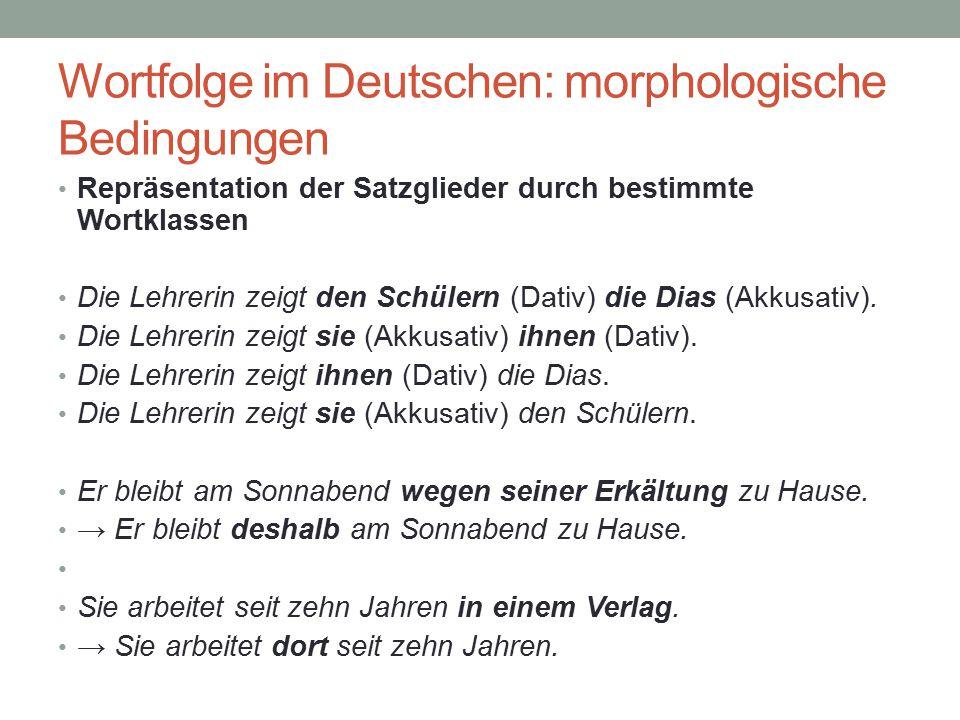 Wortfolge im Deutschen: morphologische Bedingungen Repräsentation der Satzglieder durch bestimmte Wortklassen Die Lehrerin zeigt den Schülern (Dativ)