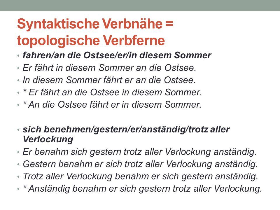 Syntaktische Verbnähe = topologische Verbferne fahren/an die Ostsee/er/in diesem Sommer Er fährt in diesem Sommer an die Ostsee. In diesem Sommer fähr