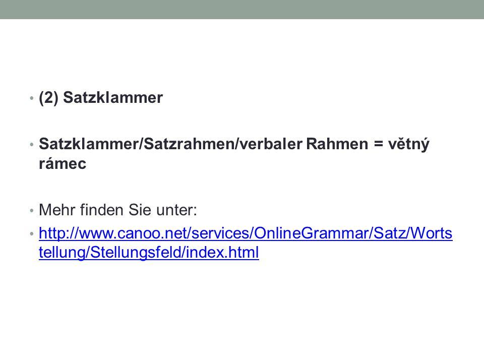 (2) Satzklammer Satzklammer/Satzrahmen/verbaler Rahmen = větný rámec Mehr finden Sie unter: http://www.canoo.net/services/OnlineGrammar/Satz/Worts tel