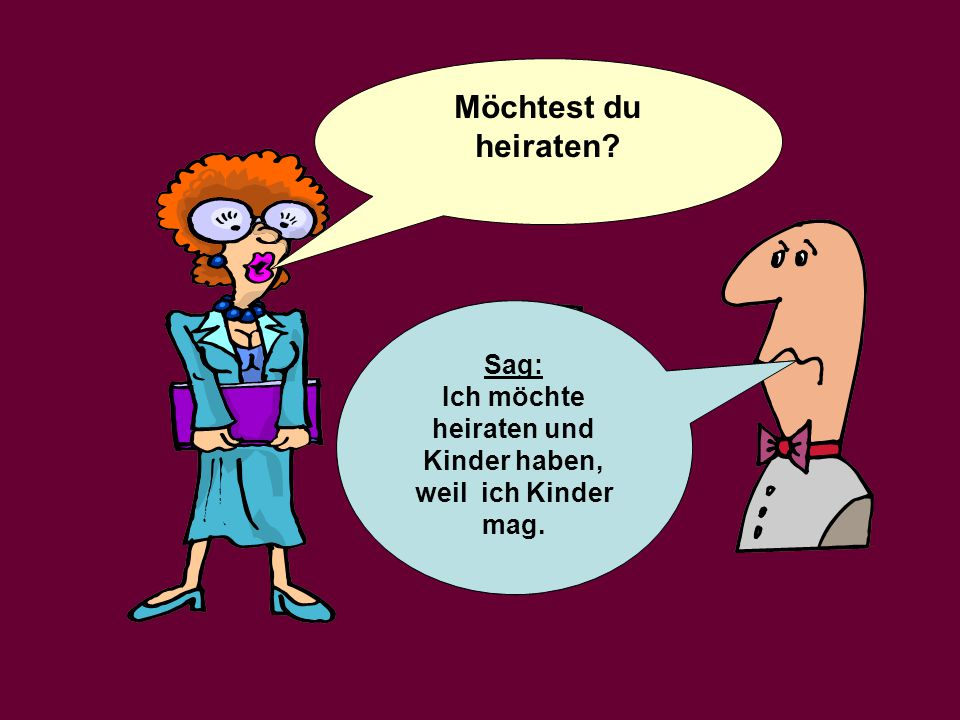 Möchtest du heiraten.Say: I would like to marry and have children, because I like children.