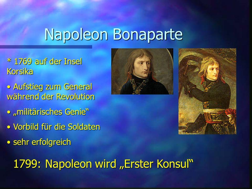 """Napoleon Bonaparte * 1769 auf der Insel Korsika Aufstieg zum General während der Revolution Aufstieg zum General während der Revolution """"militärisches Genie """"militärisches Genie Vorbild für die Soldaten Vorbild für die Soldaten sehr erfolgreich sehr erfolgreich 1799: Napoleon wird """"Erster Konsul"""