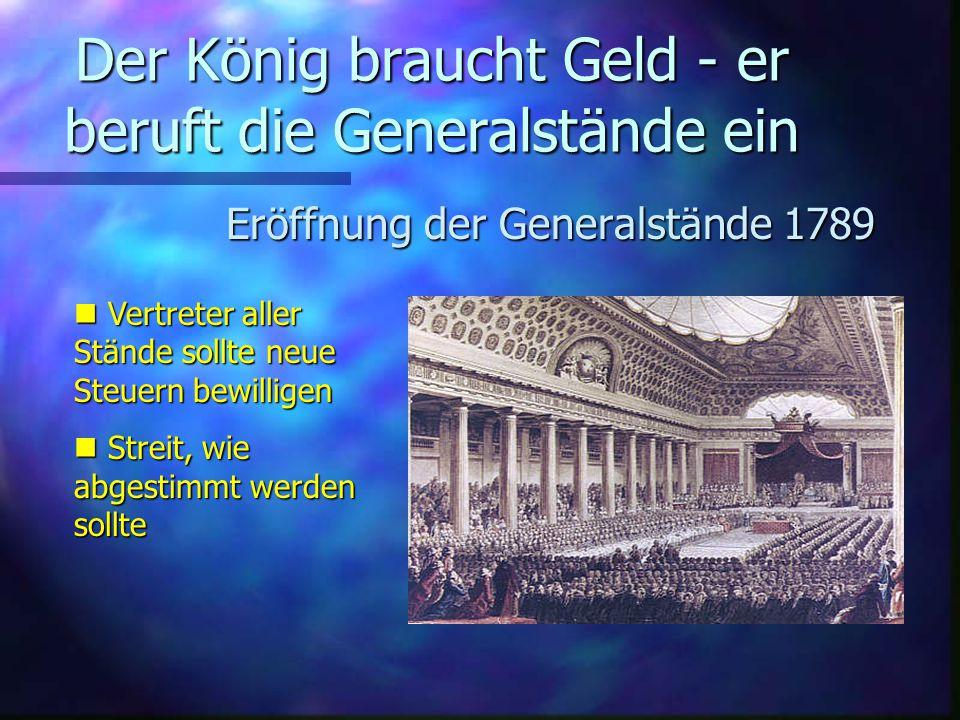 Der König braucht Geld - er beruft die Generalstände ein Eröffnung der Generalstände 1789 Vertreter aller Stände sollte neue Steuern bewilligen Vertreter aller Stände sollte neue Steuern bewilligen Streit, wie abgestimmt werden sollte Streit, wie abgestimmt werden sollte