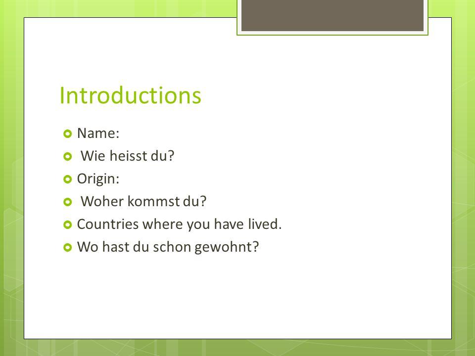 Introductions  Name:  Wie heisst du. Origin:  Woher kommst du.