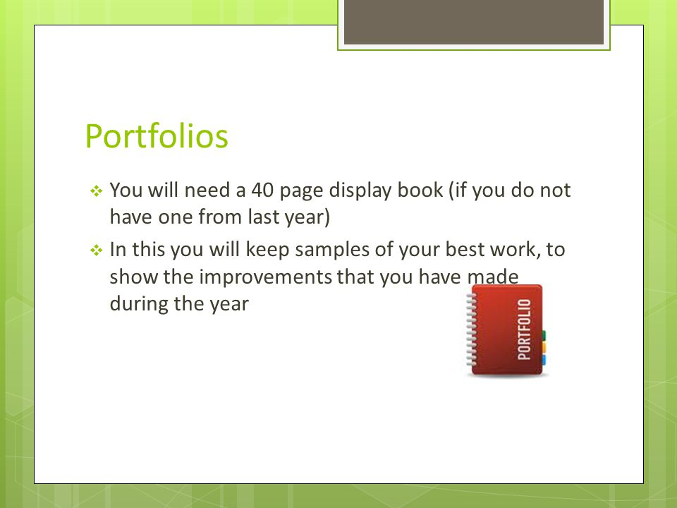 Portfolios  You will need a 40 page display book (if you do not have one from last year)  In this you will keep samples of your best work, to show the improvements that you have made during the year