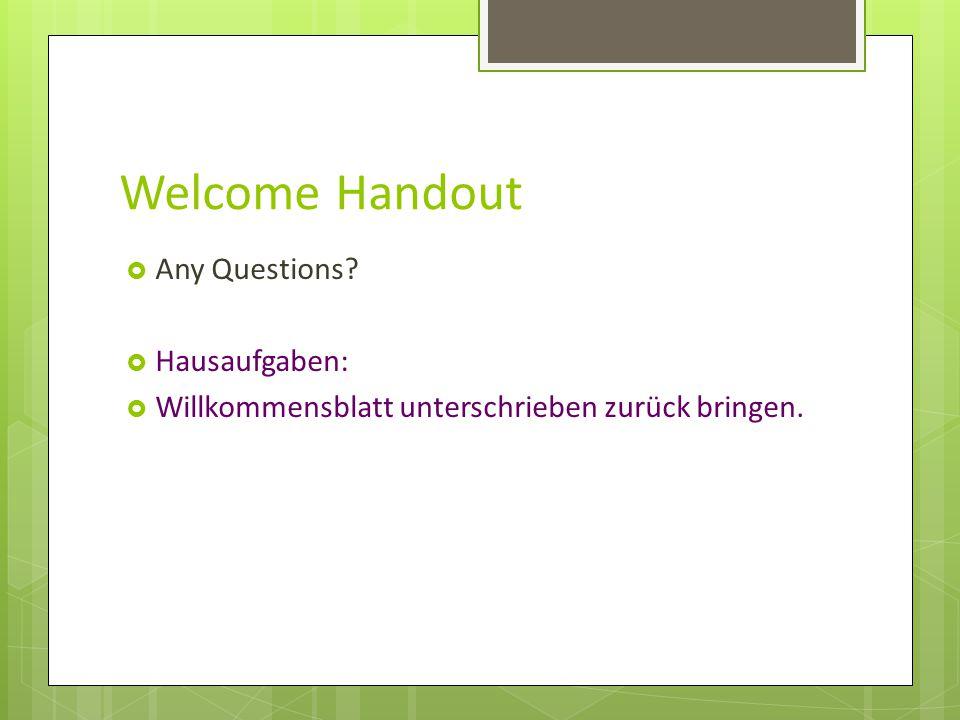 Welcome Handout  Any Questions?  Hausaufgaben:  Willkommensblatt unterschrieben zurück bringen.