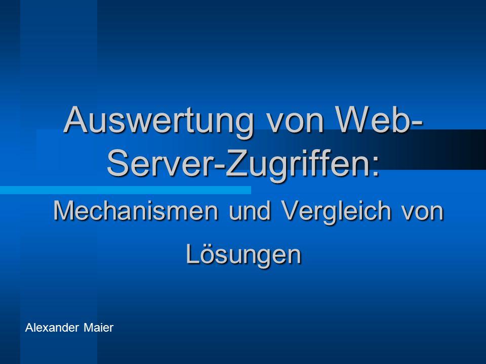 Auswertung von Web- Server-Zugriffen: Mechanismen und Vergleich von Lösungen Alexander Maier
