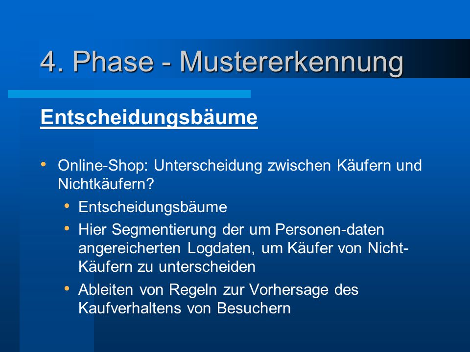 4. Phase - Mustererkennung Entscheidungsbäume Online-Shop: Unterscheidung zwischen Käufern und Nichtkäufern? Entscheidungsbäume Hier Segmentierung der
