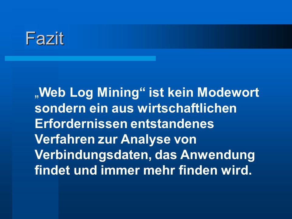 """Fazit """"Web Log Mining"""" ist kein Modewort sondern ein aus wirtschaftlichen Erfordernissen entstandenes Verfahren zur Analyse von Verbindungsdaten, das"""
