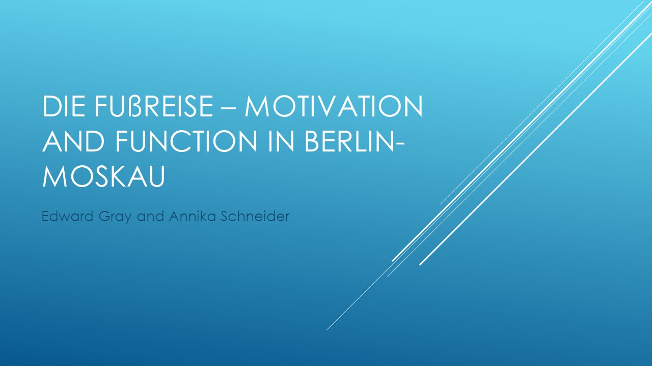 DIE FUßREISE – MOTIVATION AND FUNCTION IN BERLIN- MOSKAU Edward Gray and Annika Schneider