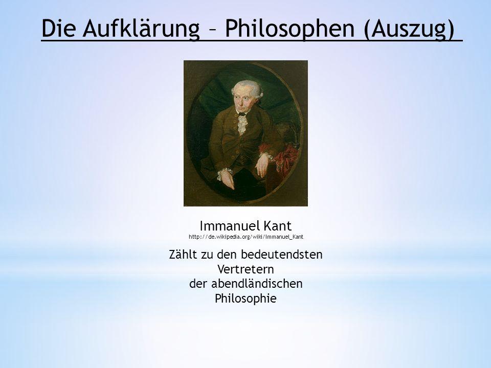 Die Aufklärung – Philosophen (Auszug) Immanuel Kant http://de.wikipedia.org/wiki/Immanuel_Kant Zählt zu den bedeutendsten Vertretern der abendländisch