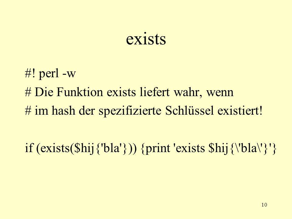 10 exists #! perl -w # Die Funktion exists liefert wahr, wenn # im hash der spezifizierte Schlüssel existiert! if (exists($hij{'bla'})) {print 'exists