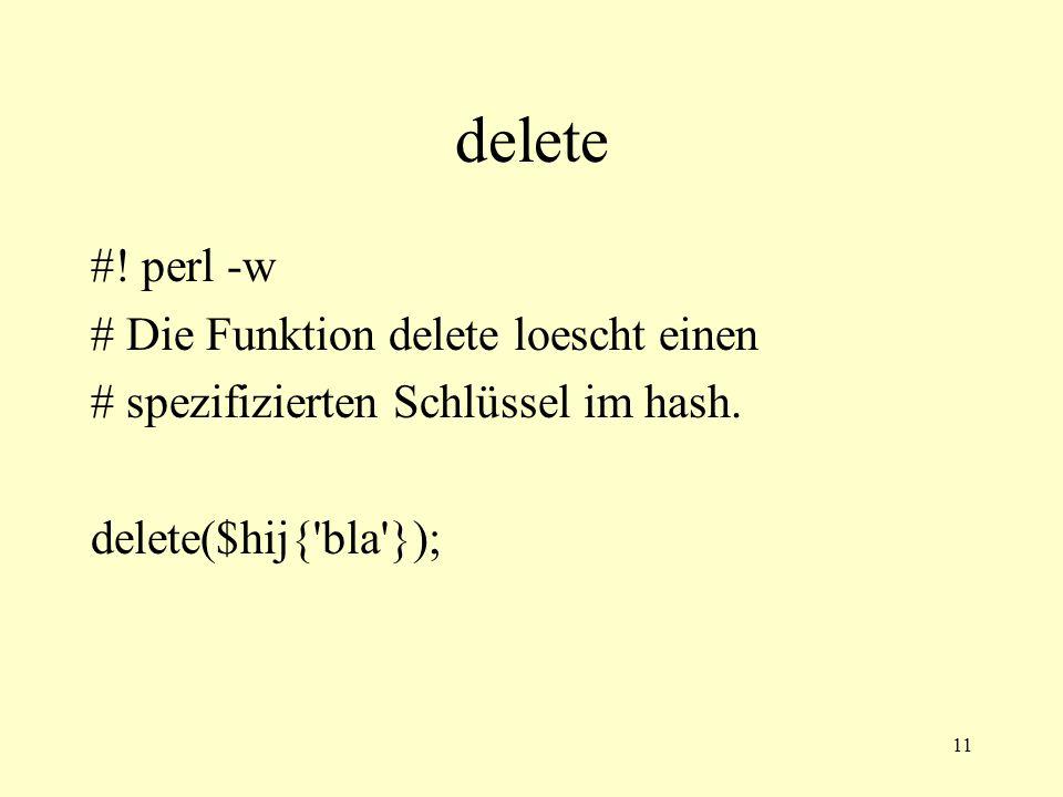 11 delete #! perl -w # Die Funktion delete loescht einen # spezifizierten Schlüssel im hash. delete($hij{'bla'});