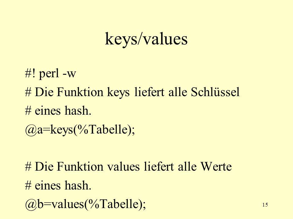 15 keys/values #! perl -w # Die Funktion keys liefert alle Schlüssel # eines hash. @a=keys(%Tabelle); # Die Funktion values liefert alle Werte # eines