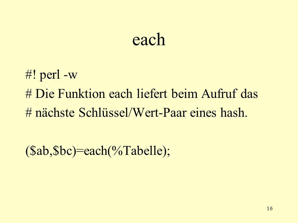 16 each #! perl -w # Die Funktion each liefert beim Aufruf das # nächste Schlüssel/Wert-Paar eines hash. ($ab,$bc)=each(%Tabelle);