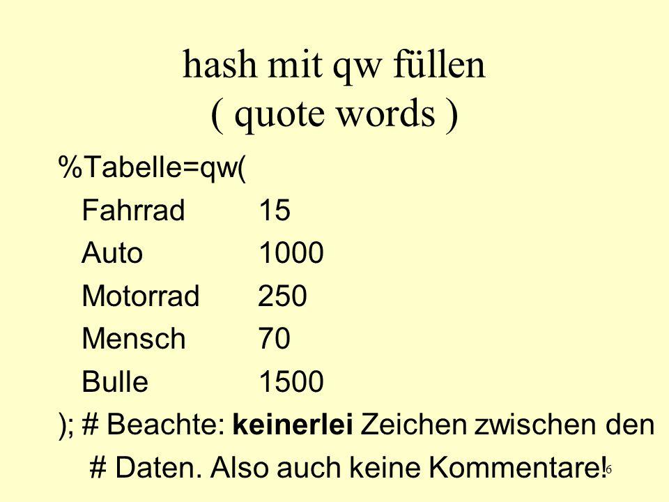 6 hash mit qw füllen ( quote words ) %Tabelle=qw( Fahrrad15 Auto1000 Motorrad250 Mensch70 Bulle1500 );# Beachte: keinerlei Zeichen zwischen den # Daten.
