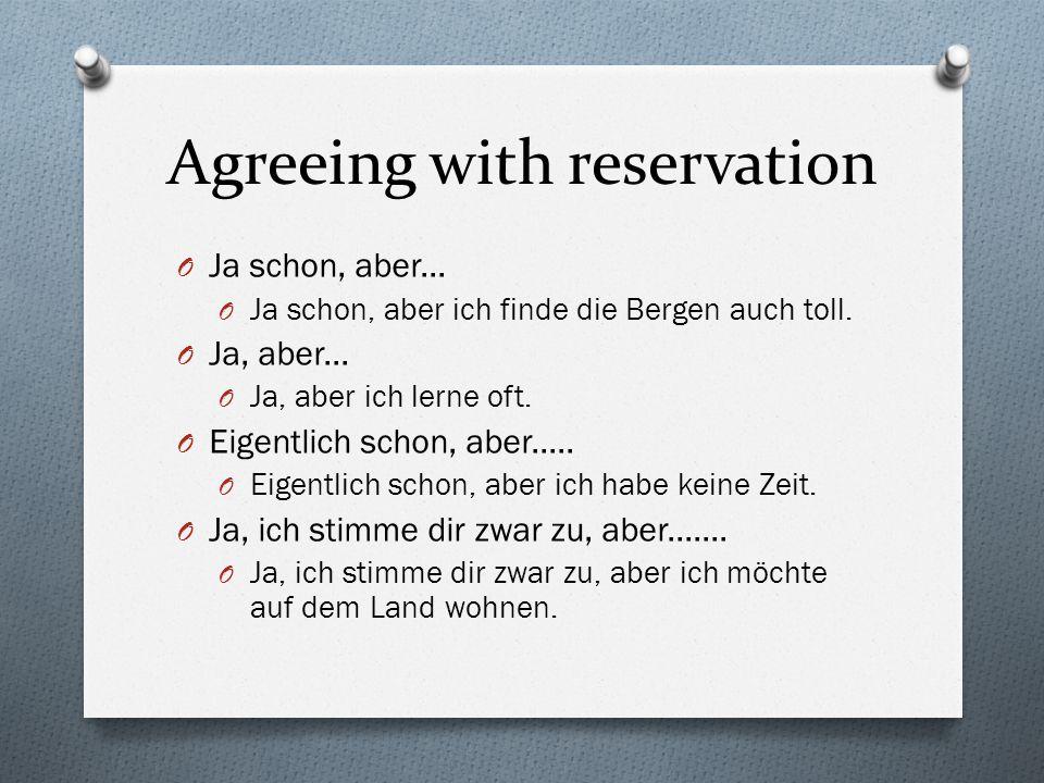 Agreeing with reservation O Ja schon, aber... O Ja schon, aber ich finde die Bergen auch toll.