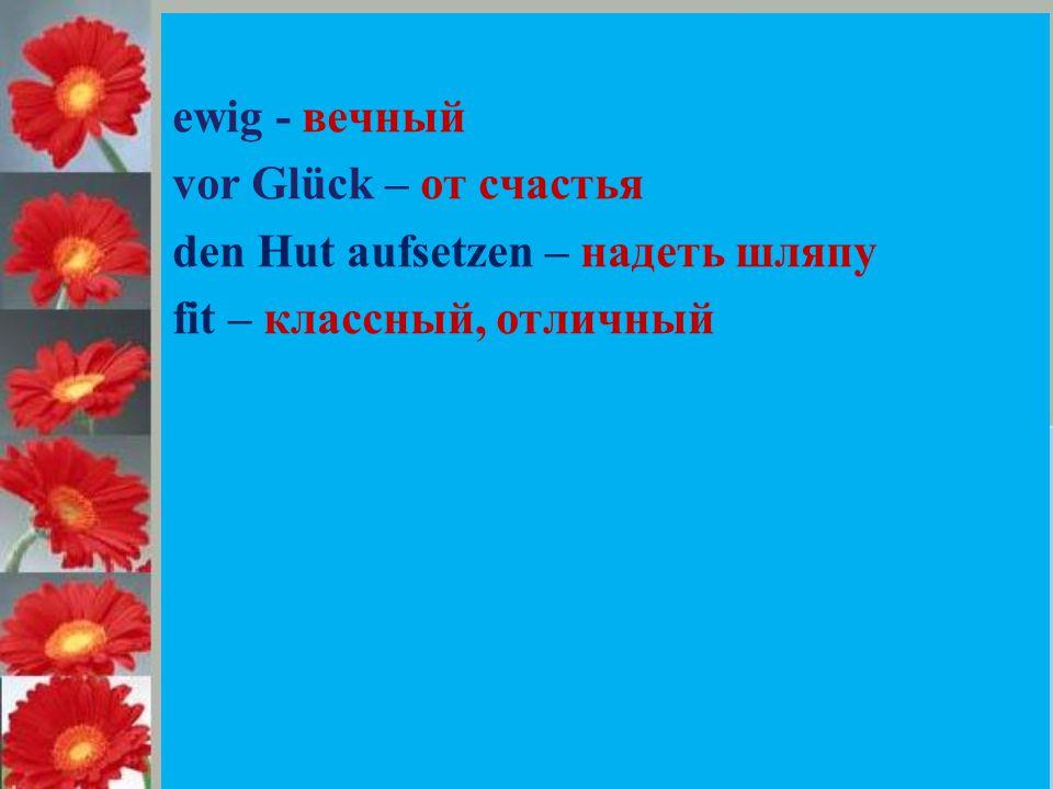 ewig - вечный vor Glück – от счастья den Hut aufsetzen – надеть шляпу fit – классный, отличный