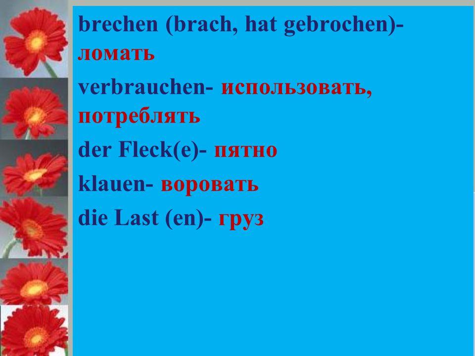 brechen (brach, hat gebrochen)- ломать verbrauchen- использовать, потреблять der Fleck(e)- пятно klauen- воровать die Last (en)- груз