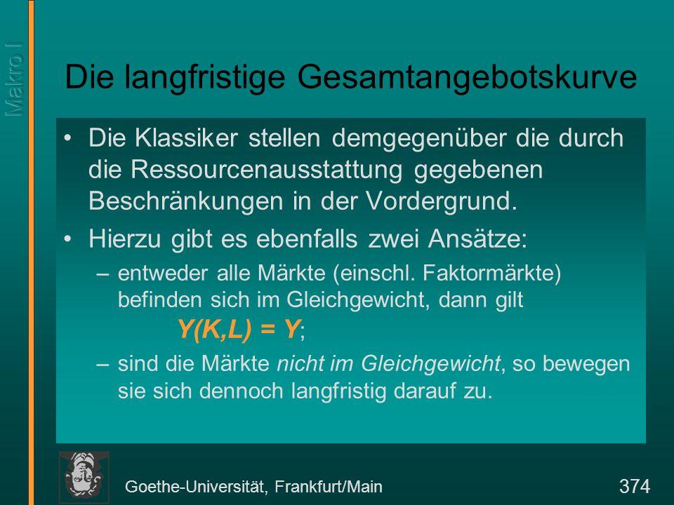 Goethe-Universität, Frankfurt/Main 374 Die langfristige Gesamtangebotskurve Die Klassiker stellen demgegenüber die durch die Ressourcenausstattung gegebenen Beschränkungen in der Vordergrund.