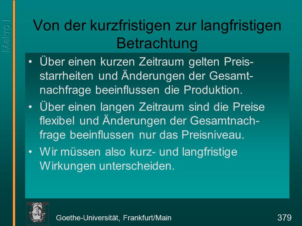 Goethe-Universität, Frankfurt/Main 379 Von der kurzfristigen zur langfristigen Betrachtung Über einen kurzen Zeitraum gelten Preis- starrheiten und Änderungen der Gesamt- nachfrage beeinflussen die Produktion.