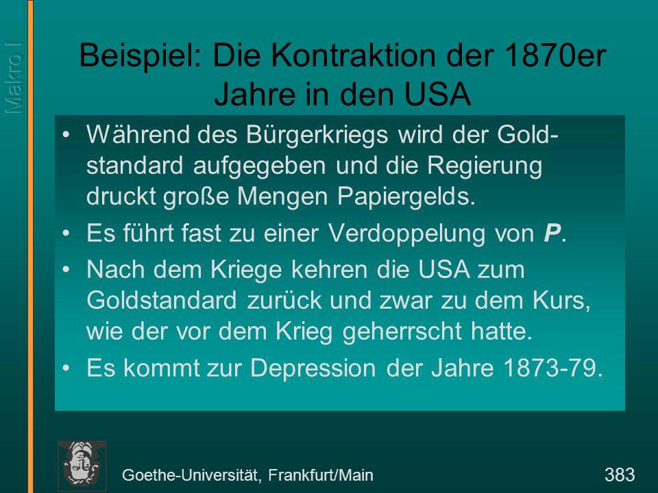 Goethe-Universität, Frankfurt/Main 383 Beispiel: Die Kontraktion der 1870er Jahre in den USA Während des Bürgerkriegs wird der Gold- standard aufgegeben und die Regierung druckt große Mengen Papiergelds.
