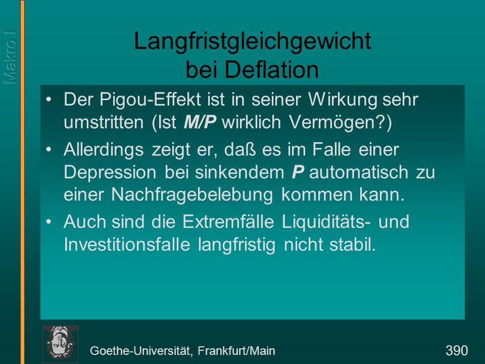 Goethe-Universität, Frankfurt/Main 390 Langfristgleichgewicht bei Deflation Der Pigou-Effekt ist in seiner Wirkung sehr umstritten (Ist M/P wirklich Vermögen?) Allerdings zeigt er, daß es im Falle einer Depression bei sinkendem P automatisch zu einer Nachfragebelebung kommen kann.