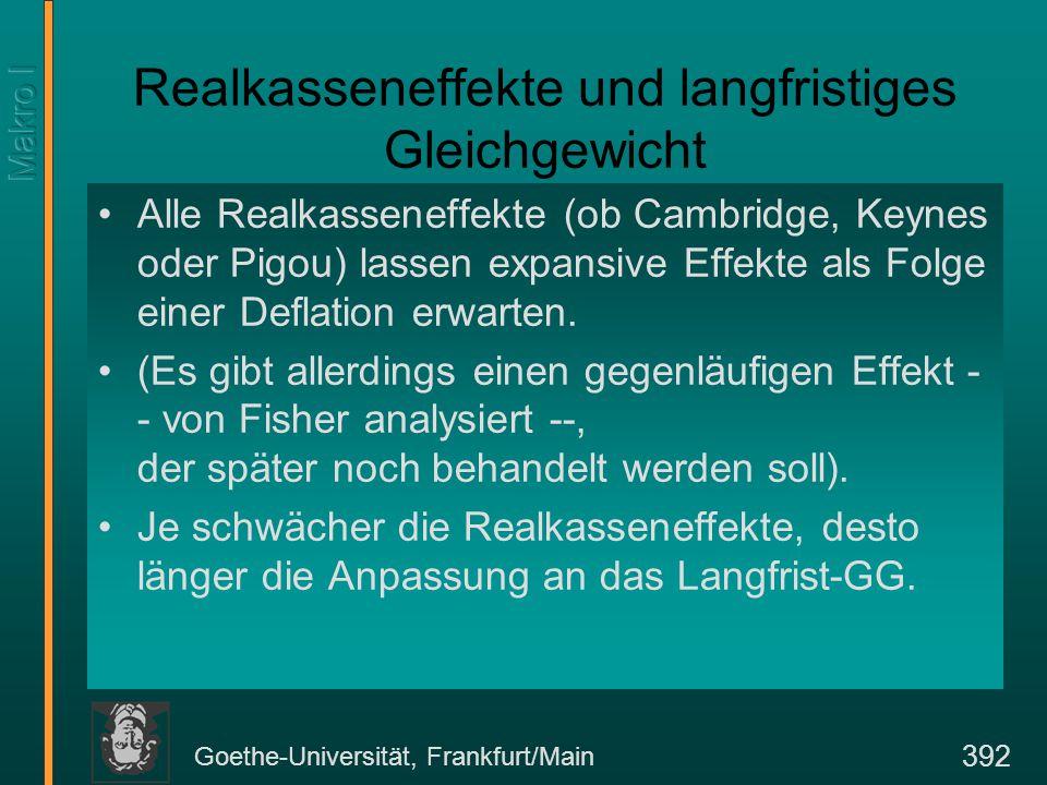 Goethe-Universität, Frankfurt/Main 392 Realkasseneffekte und langfristiges Gleichgewicht Alle Realkasseneffekte (ob Cambridge, Keynes oder Pigou) lassen expansive Effekte als Folge einer Deflation erwarten.