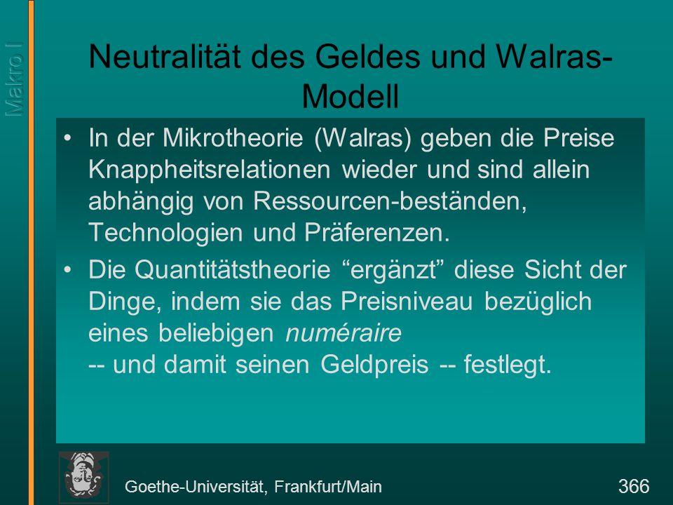 Goethe-Universität, Frankfurt/Main 366 Neutralität des Geldes und Walras- Modell In der Mikrotheorie (Walras) geben die Preise Knappheitsrelationen wieder und sind allein abhängig von Ressourcen-beständen, Technologien und Präferenzen.