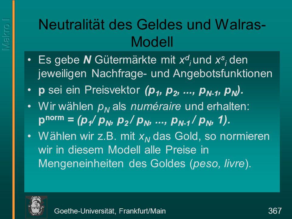 Goethe-Universität, Frankfurt/Main 367 Neutralität des Geldes und Walras- Modell Es gebe N Gütermärkte mit x d i und x s i den jeweiligen Nachfrage- und Angebotsfunktionen p sei ein Preisvektor (p 1, p 2,..., p N-1, p N ).