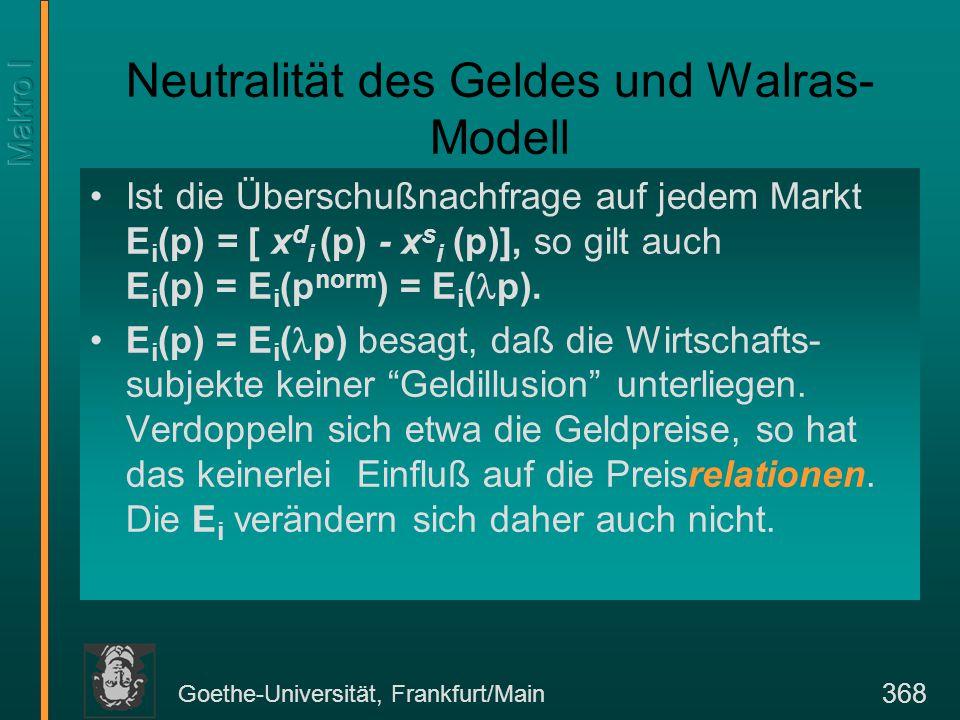 Goethe-Universität, Frankfurt/Main 368 Neutralität des Geldes und Walras- Modell Ist die Überschußnachfrage auf jedem Markt E i (p) = [ x d i (p) - x s i (p)], so gilt auch E i (p) = E i (p norm ) = E i ( p).