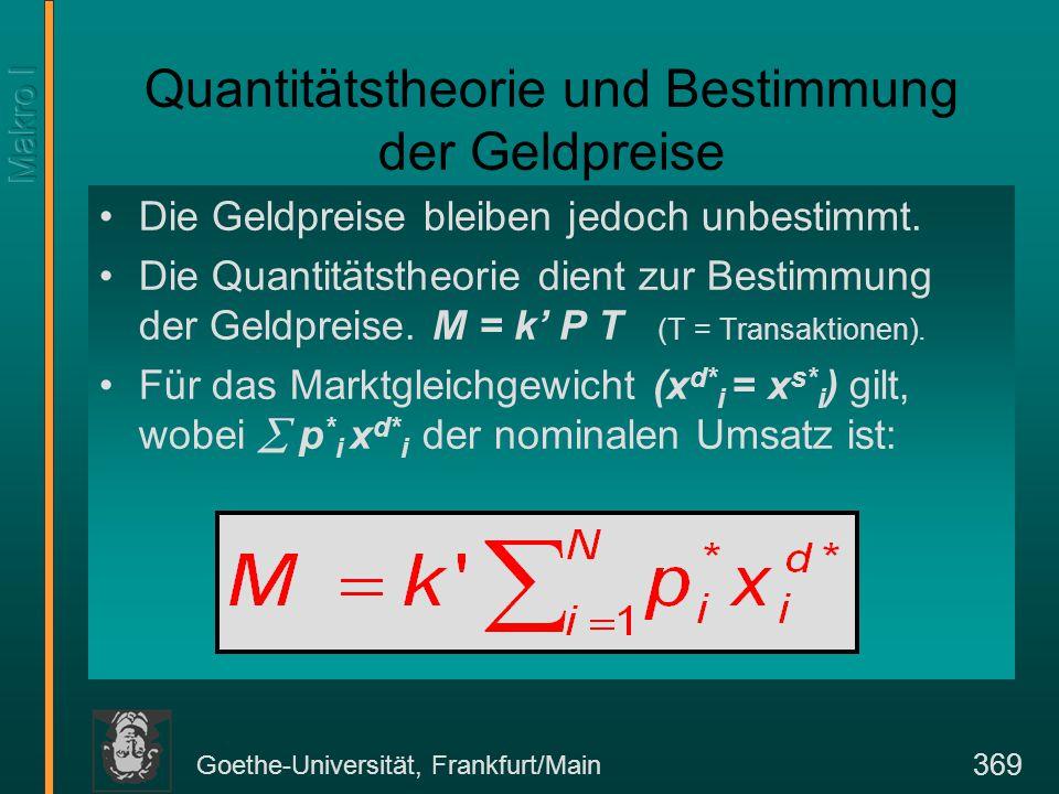 Goethe-Universität, Frankfurt/Main 369 Quantitätstheorie und Bestimmung der Geldpreise Die Geldpreise bleiben jedoch unbestimmt.