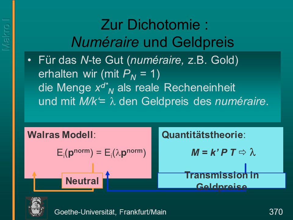 Goethe-Universität, Frankfurt/Main 370 Quantitätstheorie: M = k' P T  Walras Modell: E i (p norm ) = E i ( p norm ) Zur Dichotomie : Numéraire und Geldpreis Für das N-te Gut (numéraire, z.B.