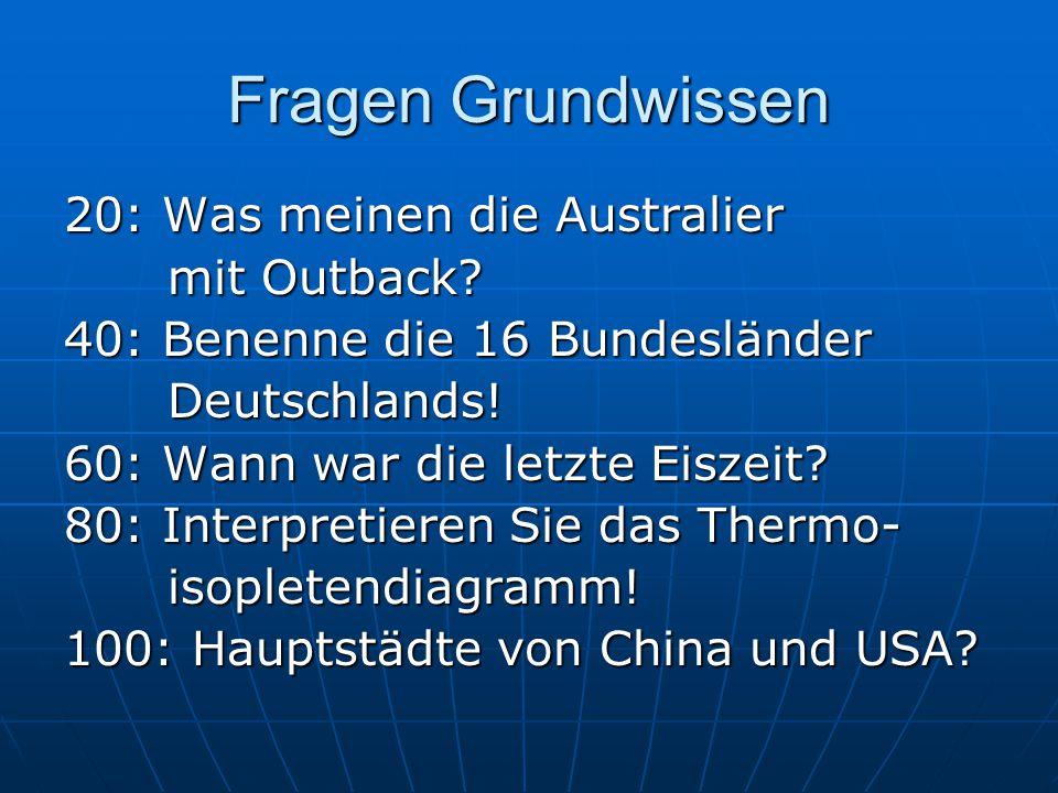 Fragen Grundwissen 20: Was meinen die Australier mit Outback? mit Outback? 40: Benenne die 16 Bundesländer Deutschlands! Deutschlands! 60: Wann war di