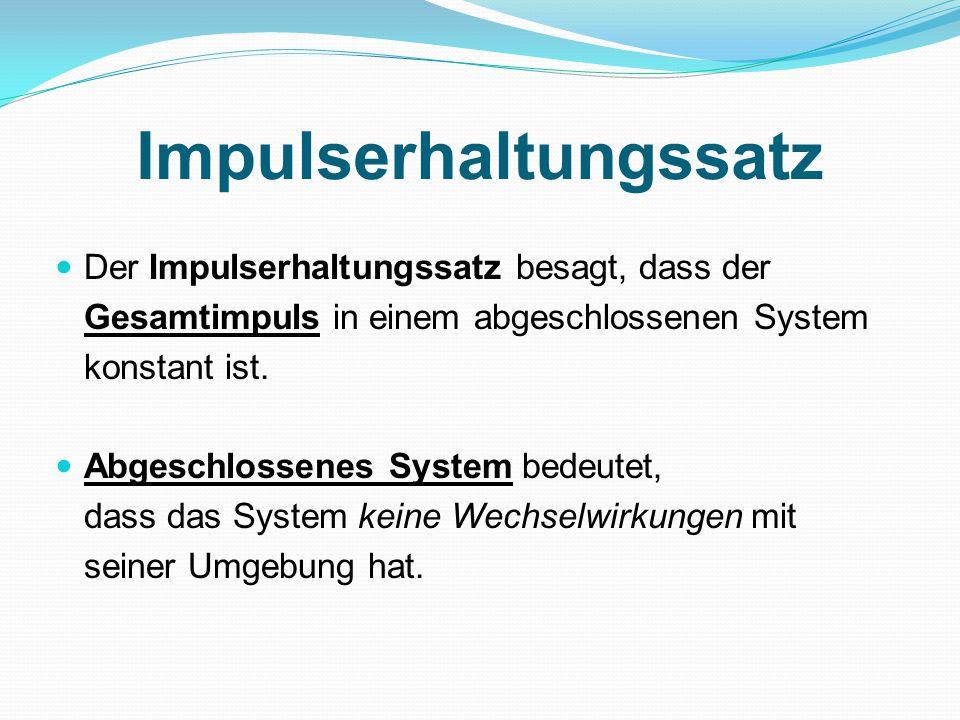 Impulserhaltungssatz Der Impulserhaltungssatz besagt, dass der Gesamtimpuls in einem abgeschlossenen System konstant ist.